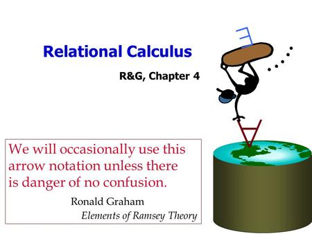 Relational Calculus R&G, Chapter 4   We will occasionally use this arrow notation unless there is danger of no confusion. Ronald Graham Elements of Ramsey.