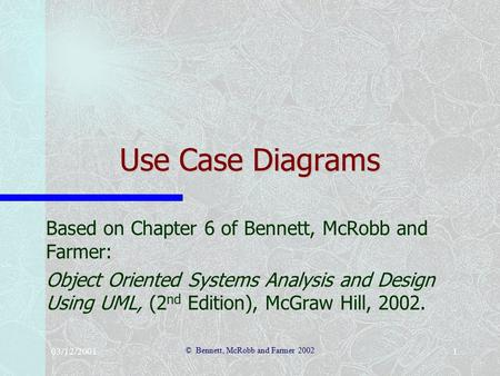 03/12/2001 © Bennett, McRobb and Farmer 2002 1 Use Case Diagrams Based on Chapter 6 of Bennett, McRobb and Farmer: Object Oriented Systems Analysis and.