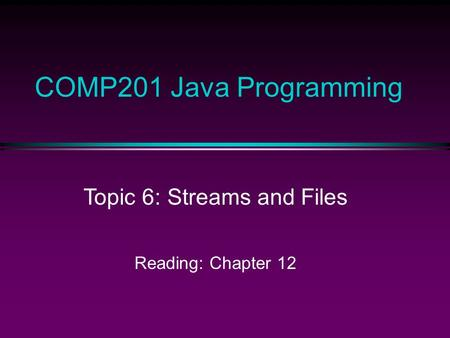 COMP201 Java Programming Topic 6: Streams and Files Reading: Chapter 12.