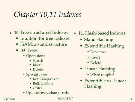 7/13/20151 PSU's CS 587 Chapter 10,11 Indexes  10. Tree-structured Indexes  Intuition for tree indexes  ISAM: a static structure  B+ Trees Operations.