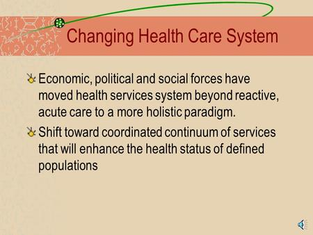 Changing Health Care System Economic, political and social forces have moved health services system beyond reactive, acute care to a more holistic paradigm.