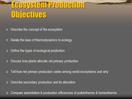 Ecosystem Production Objectives  Describe the concept of the ecosystem  Relate the laws of thermodynamics to ecology  Define the types of ecological.