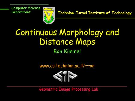 Continuous Morphology and Distance Maps Ron Kimmel www.cs.technion.ac.il/~ron Computer Science Department Technion-Israel Institute of Technology Geometric.