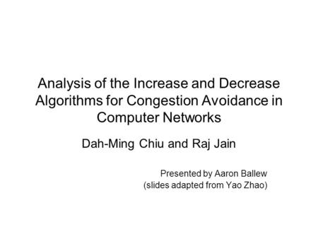 Analysis of the Increase and Decrease Algorithms for Congestion Avoidance in Computer Networks Dah-Ming Chiu and Raj Jain Presented by Aaron Ballew (slides.