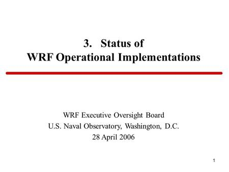 1 3. Status of WRF Operational Implementations WRF Executive Oversight Board U.S. Naval Observatory, Washington, D.C. 28 April 2006.