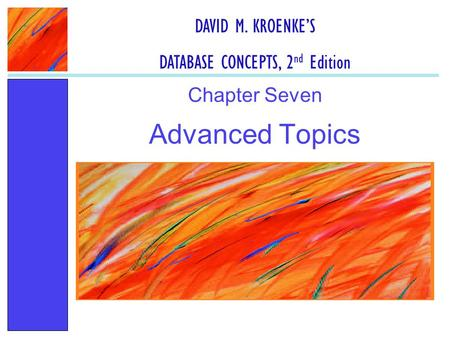 Advanced Topics Chapter Seven DAVID M. KROENKE'S DATABASE CONCEPTS, 2 nd Edition.