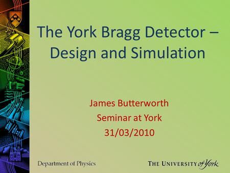 The York Bragg Detector – Design and Simulation James Butterworth Seminar at York 31/03/2010.