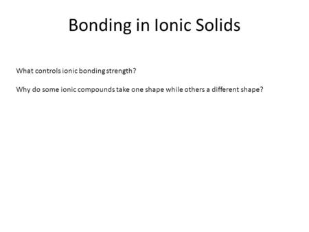 Bonding in Ionic Solids What controls ionic bonding strength? Why do some ionic compounds take one shape while others a different shape?