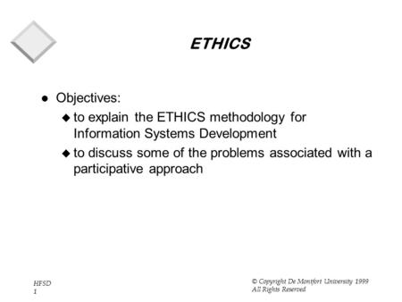 HFSD 1 © Copyright De Montfort University 1999 All Rights Reserved ETHICS l Objectives: u to explain the ETHICS methodology for Information Systems Development.