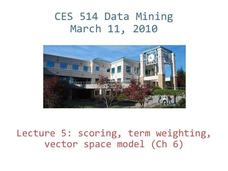 CES 514 Data Mining March 11, 2010 Lecture 5: scoring, term weighting, vector space model (Ch 6)