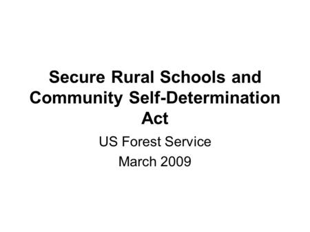 Secure Rural Schools and Community Self-Determination Act US Forest Service March 2009.