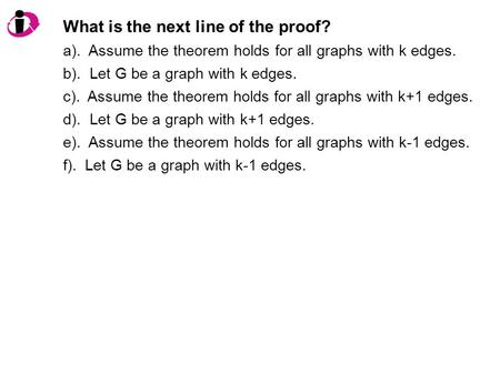 What is the next line of the proof? a). Assume the theorem holds for all graphs with k edges. b). Let G be a graph with k edges. c). Assume the theorem.