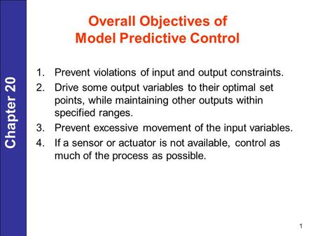 Chapter 20 1 Overall Objectives of Model Predictive Control 1.Prevent violations of input and output constraints. 2.Drive some output variables to their.