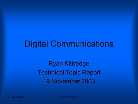 18 Nov 2003Ryan Kittredge Digital Communications Ryan Kittredge Technical Topic Report 19 November 2003.
