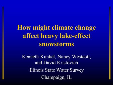 How might climate change affect heavy lake-effect snowstorms Kenneth Kunkel, Nancy Westcott, and David Kristovich Illinois State Water Survey Champaign,