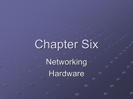 Chapter Six Networking Hardware.