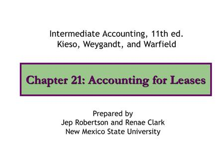 Chapter 21: Accounting for Leases Intermediate Accounting, 11th ed. Kieso, Weygandt, and Warfield Prepared by Jep Robertson and Renae Clark New Mexico.
