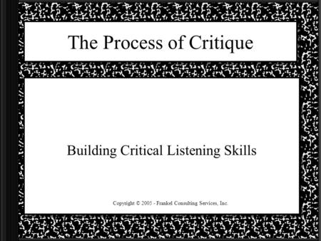 The Process of Critique Building Critical Listening Skills Copyright © 2005 - Frankel Consulting Services, Inc.