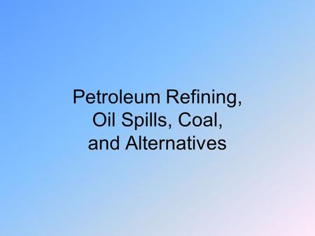 Petroleum Refining, Oil Spills, Coal, and Alternatives.