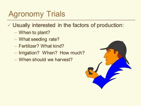 Agronomy Trials Usually interested in the factors of production: –When to plant? –What seeding rate? –Fertilizer? What kind? –Irrigation? When? How much?