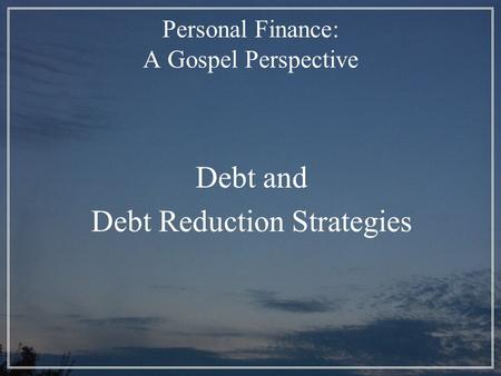 Personal Finance: A Gospel Perspective Debt and Debt Reduction Strategies.