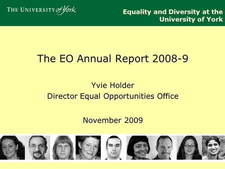 Equality and Diversity at the University of York The EO Annual Report 2008-9 Yvie Holder Director Equal Opportunities Office November 2009.