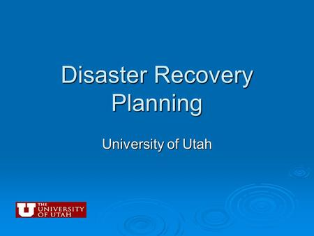 "Disaster Recovery Planning University of Utah. Presentation Overview  Lessons learned ""In the wake of Katrina"" by Louisiana State University  University."