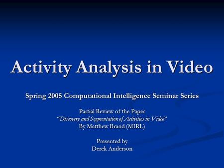 "Activity Analysis in Video Spring 2005 Computational Intelligence Seminar Series Partial Review of the Paper ""Discovery and Segmentation of Activities."