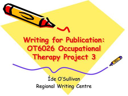 Writing for Publication: OT6026 Occupational Therapy Project 3 Íde O'Sullivan Regional Writing Centre.