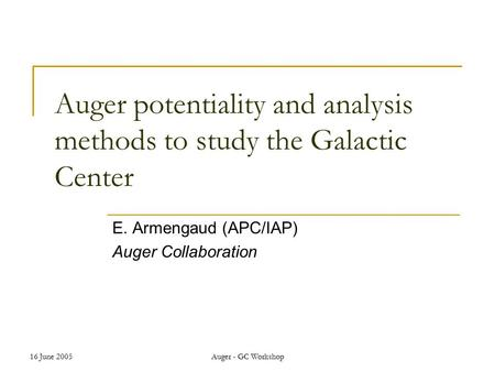 16 June 2005Auger - GC Workshop Auger potentiality and analysis methods to study the Galactic Center E. Armengaud (APC/IAP) Auger Collaboration.