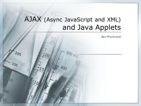 AJAX (Async JavaScript and XML) and Java Applets Bert Wachsmuth.