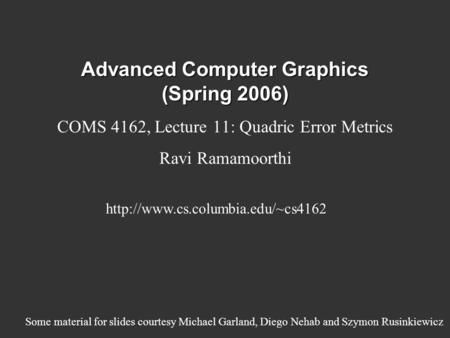 Advanced Computer Graphics (Spring 2006) COMS 4162, Lecture 11: Quadric Error Metrics Ravi Ramamoorthi  Some material.