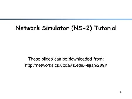 1 Network Simulator (NS-2) Tutorial These slides can be downloaded from: