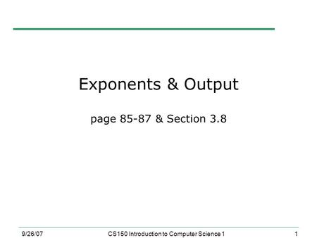 1 9/26/07CS150 Introduction to Computer Science 1 Exponents & Output page 85-87 & Section 3.8.
