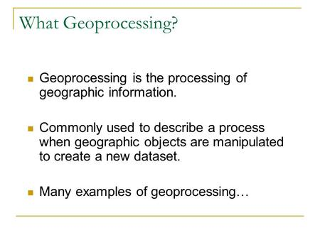 What Geoprocessing? Geoprocessing is the processing of geographic information. Commonly used to describe a process when geographic objects are manipulated.