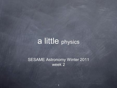 1 a little physics SESAME Astronomy Winter 2011 week 2.