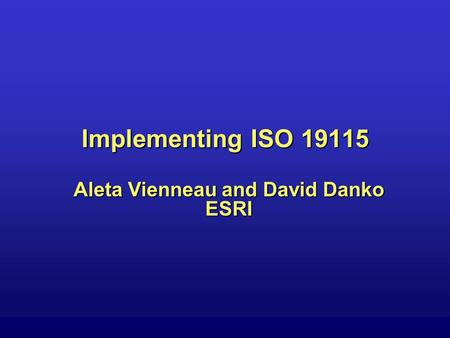 Implementing ISO 19115 Aleta Vienneau and David Danko ESRI.