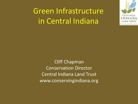 Green Infrastructure in Central Indiana Cliff Chapman Conservation Director Central Indiana Land Trust www.conservingindiana.org.