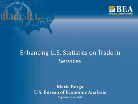 Enhancing U.S. Statistics on Trade in Services Maria Borga U.S. Bureau of Economic Analysis September 14, 2010.