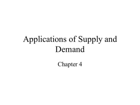 Applications of Supply and Demand Chapter 4 Price Controls Floor Ceilings Who benefits from each: sellers or buyers?