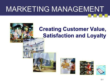 5-1 MARKETING MANAGEMENT Creating Customer Value, Satisfaction and Loyalty.