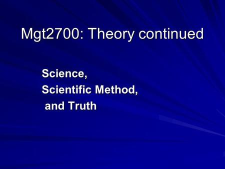 Mgt2700: Theory continued Science, Scientific Method, and Truth and Truth.