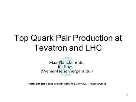 1 Top Quark Pair Production at Tevatron and LHC Andrea Bangert, Young Scientist Workshop, 23.07.2007, Ringberg Castle.
