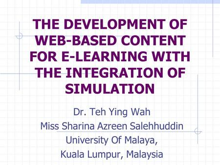THE DEVELOPMENT OF WEB-BASED CONTENT FOR E-LEARNING WITH THE INTEGRATION OF SIMULATION Dr. Teh Ying Wah Miss Sharina Azreen Salehhuddin University Of Malaya,