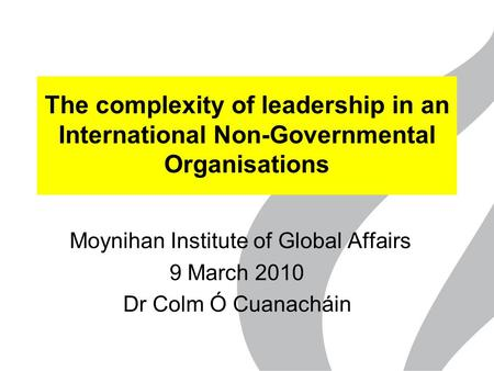 The complexity of leadership in an International Non-Governmental Organisations Moynihan Institute of Global Affairs 9 March 2010 Dr Colm Ó Cuanacháin.