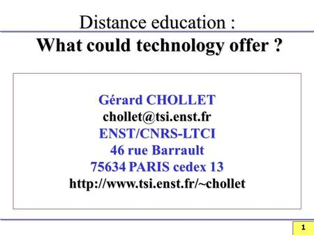 1 Distance education : What could technology offer ? Gérard CHOLLET ENST/CNRS-LTCI 46 rue Barrault 75634 PARIS cedex 13