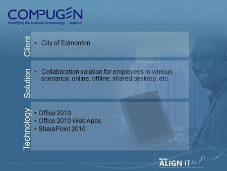 Client City of Edmonton Solution Collaboration solution for employees in various scenarios: online, offline, shared desktop, etc. Technology Office 2010.