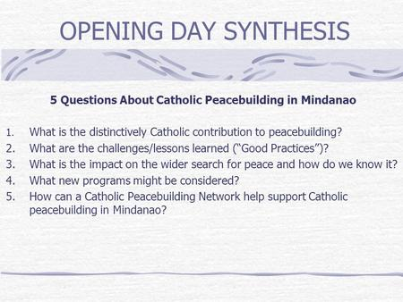 OPENING DAY SYNTHESIS 5 Questions About Catholic Peacebuilding in Mindanao 1. What is the distinctively Catholic contribution to peacebuilding? 2. What.