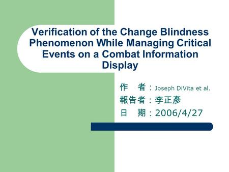 Verification of the Change Blindness Phenomenon While Managing Critical Events on a Combat Information Display 作 者: Joseph DiVita et al. 報告者:李正彥 日 期: 2006/4/27.