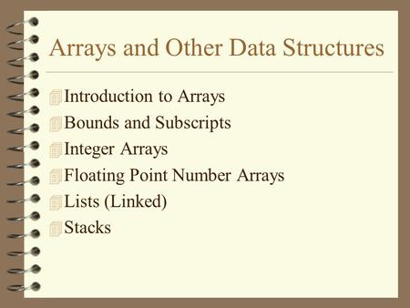 Arrays and Other Data Structures 4 Introduction to Arrays 4 Bounds and Subscripts 4 Integer Arrays 4 Floating Point Number Arrays 4 Lists (Linked) 4 Stacks.